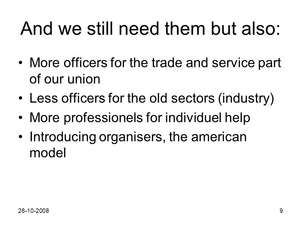 26-10-20089 And we still need them but also: More officers for the trade and service part of our union Less officers for the old sectors (industry) More professionels for individuel help Introducing organisers, the american model