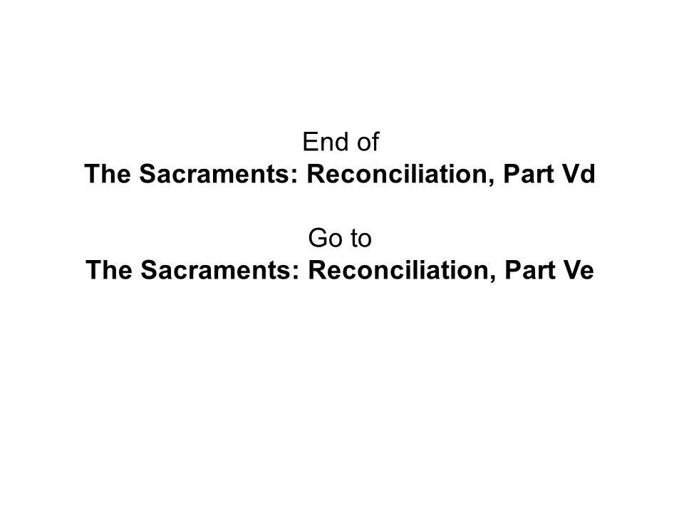 End of The Sacraments: Reconciliation, Part Vd Go to The Sacraments: Reconciliation, Part Ve