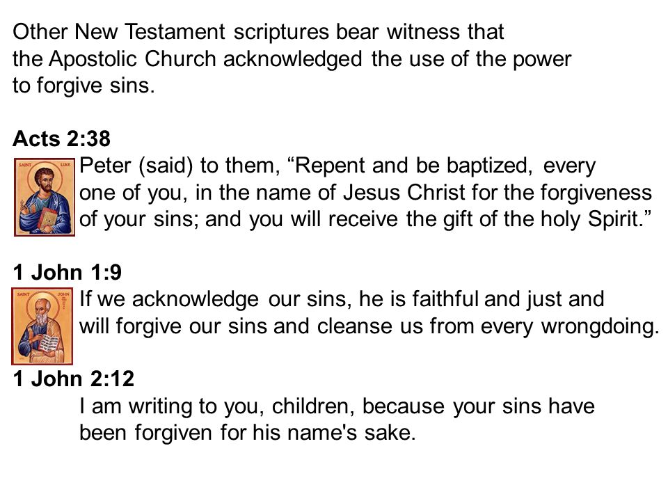 Other New Testament scriptures bear witness that the Apostolic Church acknowledged the use of the power to forgive sins. Acts 2:38 Peter (said) to the