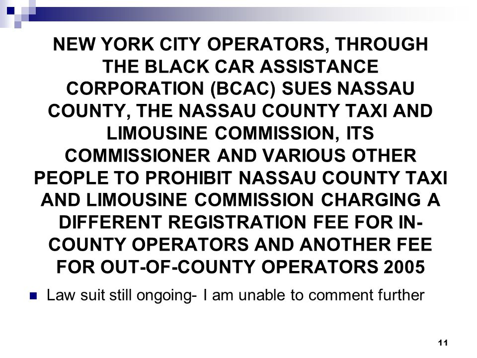 11 NEW YORK CITY OPERATORS, THROUGH THE BLACK CAR ASSISTANCE CORPORATION (BCAC) SUES NASSAU COUNTY, THE NASSAU COUNTY TAXI AND LIMOUSINE COMMISSION, ITS COMMISSIONER AND VARIOUS OTHER PEOPLE TO PROHIBIT NASSAU COUNTY TAXI AND LIMOUSINE COMMISSION CHARGING A DIFFERENT REGISTRATION FEE FOR IN- COUNTY OPERATORS AND ANOTHER FEE FOR OUT-OF-COUNTY OPERATORS 2005 Law suit still ongoing- I am unable to comment further