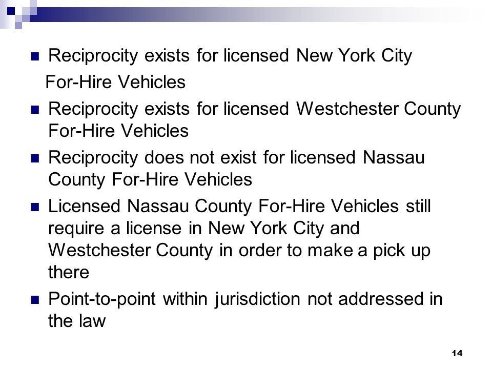 14 Reciprocity exists for licensed New York City For-Hire Vehicles Reciprocity exists for licensed Westchester County For-Hire Vehicles Reciprocity does not exist for licensed Nassau County For-Hire Vehicles Licensed Nassau County For-Hire Vehicles still require a license in New York City and Westchester County in order to make a pick up there Point-to-point within jurisdiction not addressed in the law