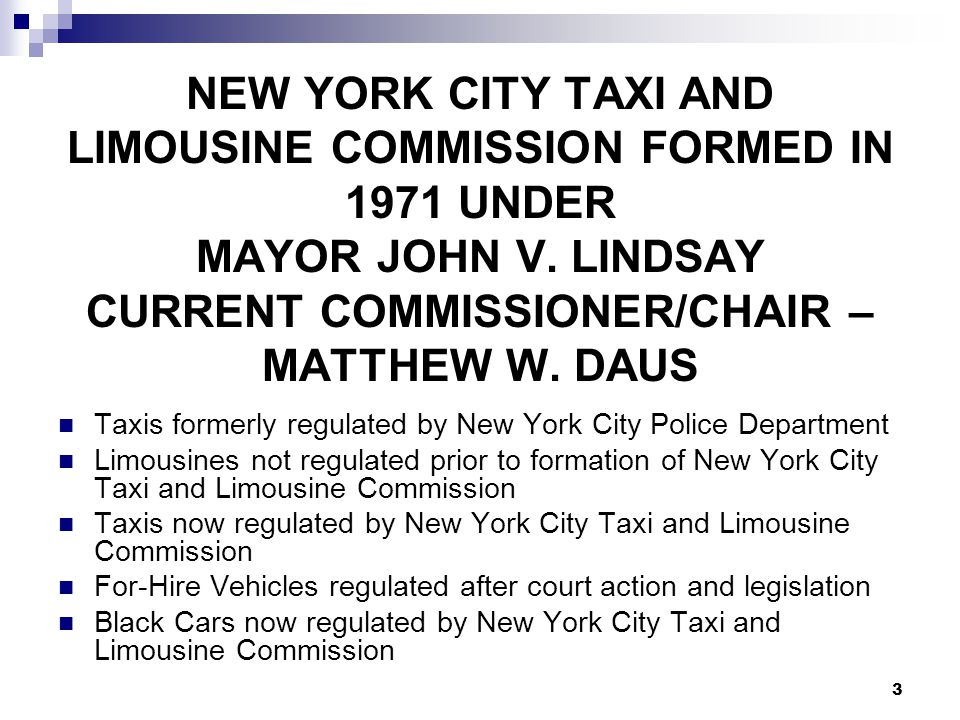 3 NEW YORK CITY TAXI AND LIMOUSINE COMMISSION FORMED IN 1971 UNDER MAYOR JOHN V. LINDSAY CURRENT COMMISSIONER/CHAIR – MATTHEW W. DAUS Taxis formerly r