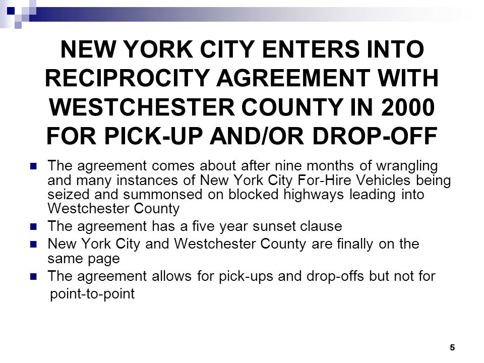 5 NEW YORK CITY ENTERS INTO RECIPROCITY AGREEMENT WITH WESTCHESTER COUNTY IN 2000 FOR PICK-UP AND/OR DROP-OFF The agreement comes about after nine mon