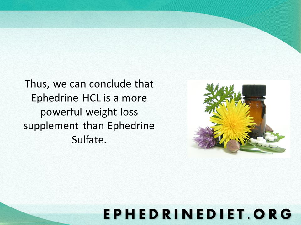Thus, we can conclude that Ephedrine HCL is a more powerful weight loss supplement than Ephedrine Sulfate.