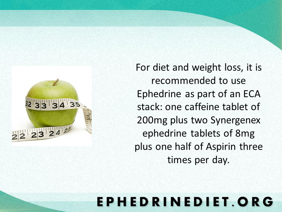 For diet and weight loss, it is recommended to use Ephedrine as part of an ECA stack: one caffeine tablet of 200mg plus two Synergenex ephedrine table
