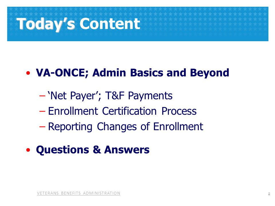 VETERANS BENEFITS ADMINISTRATION Today's Today's Content VA-ONCE; Admin Basics and Beyond –'Net Payer'; T&F Payments –Enrollment Certification Process