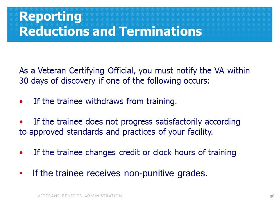 VETERANS BENEFITS ADMINISTRATION Reporting Reductions and Terminations As a Veteran Certifying Official, you must notify the VA within 30 days of disc