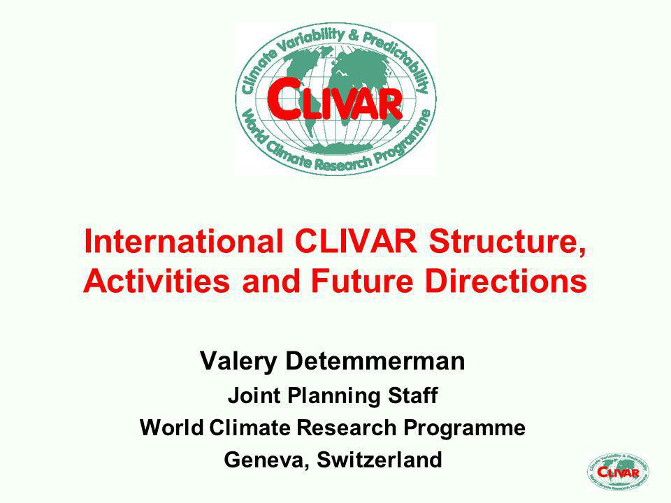 International CLIVAR Structure, Activities and Future Directions Valery Detemmerman Joint Planning Staff World Climate Research Programme Geneva, Switzerland
