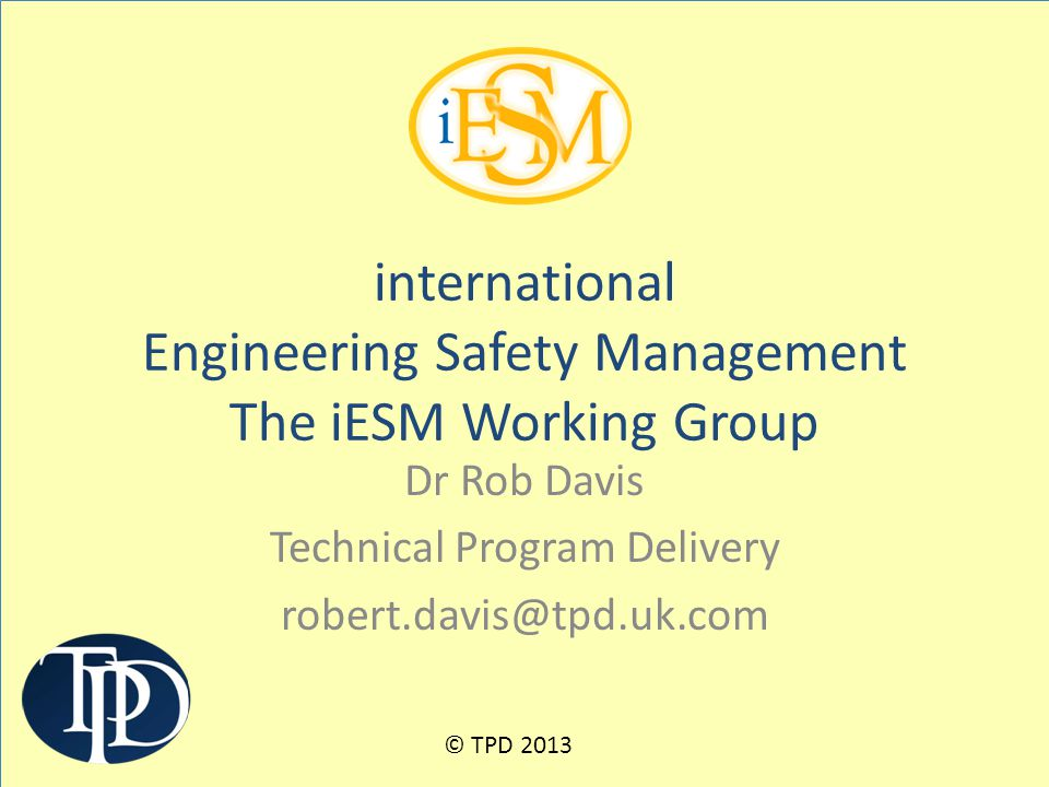 Dr Rob Davis Technical Program Delivery robert.davis@tpd.uk.com international Engineering Safety Management The iESM Working Group © TPD 2013
