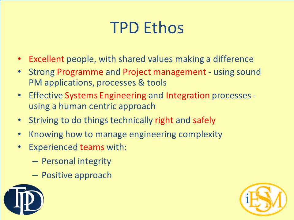 TPD Ethos Excellent people, with shared values making a difference Strong Programme and Project management - using sound PM applications, processes &