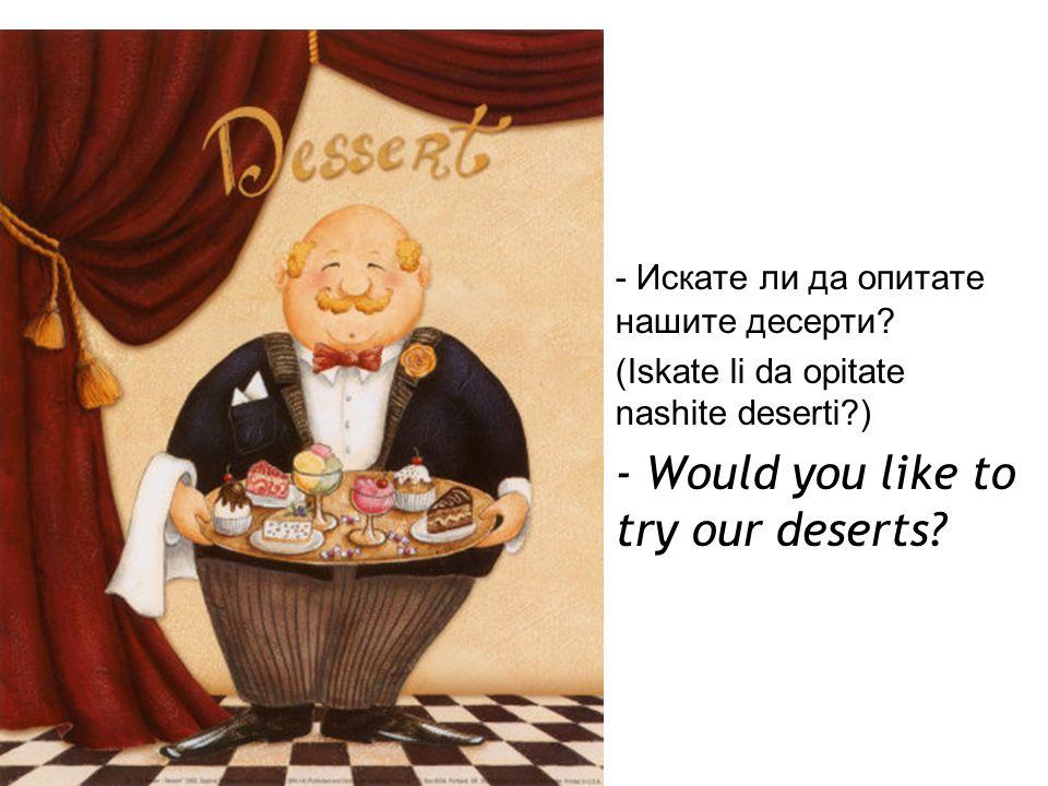 - Искате ли да опитате нашите десерти.