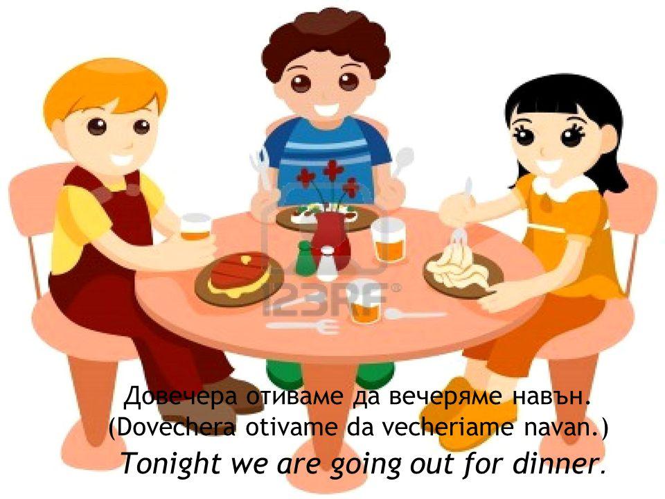 Довечера отиваме да вечеряме навън.