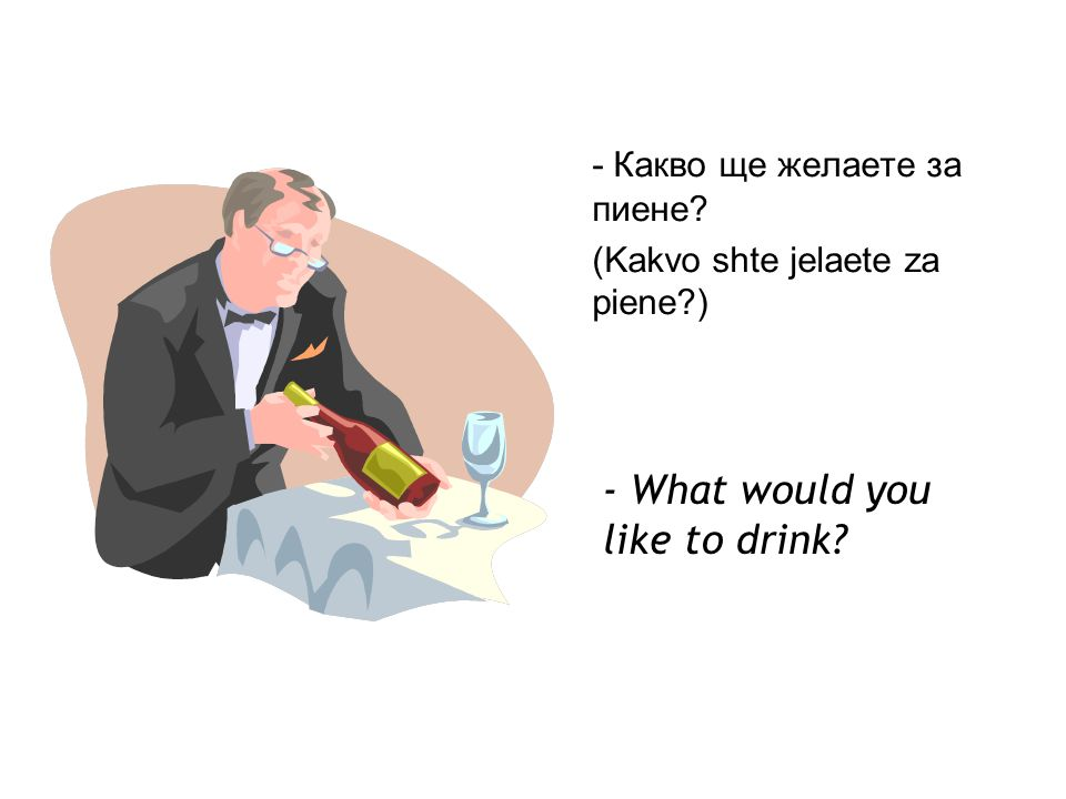 - Какво ще желаете за пиене (Kakvo shte jelaete za piene ) - What would you like to drink