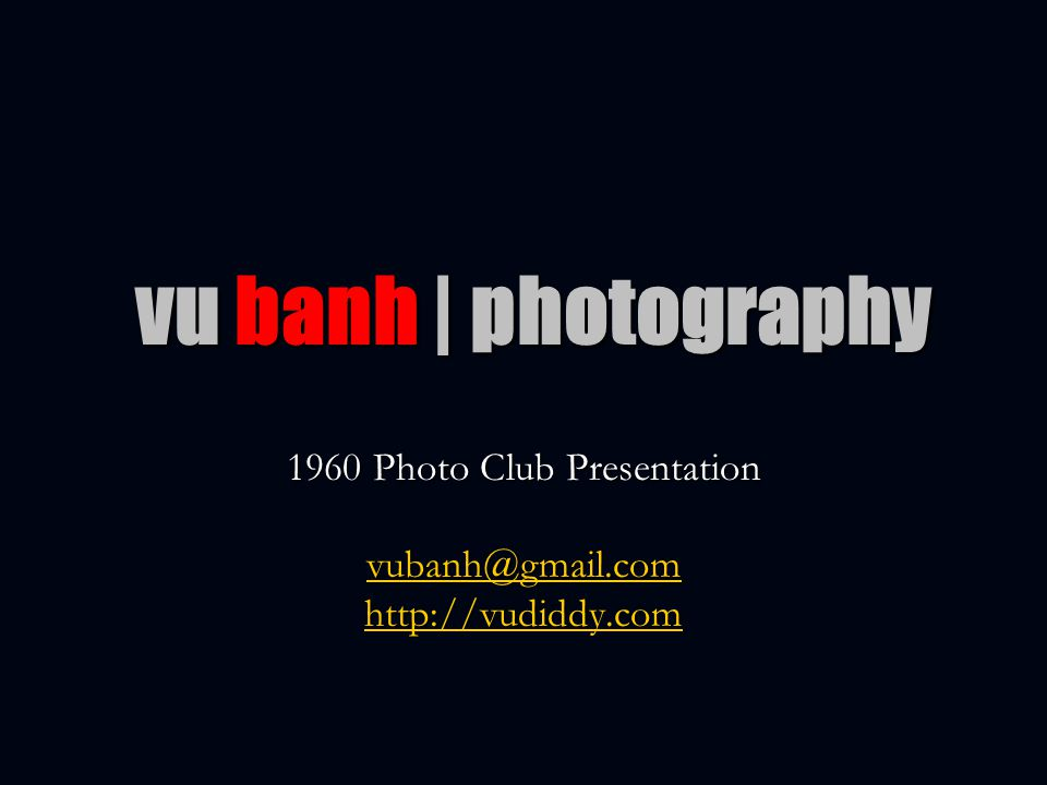 vu banh | photography 1960 Photo Club Presentation vubanh@gmail.com http://vudiddy.com