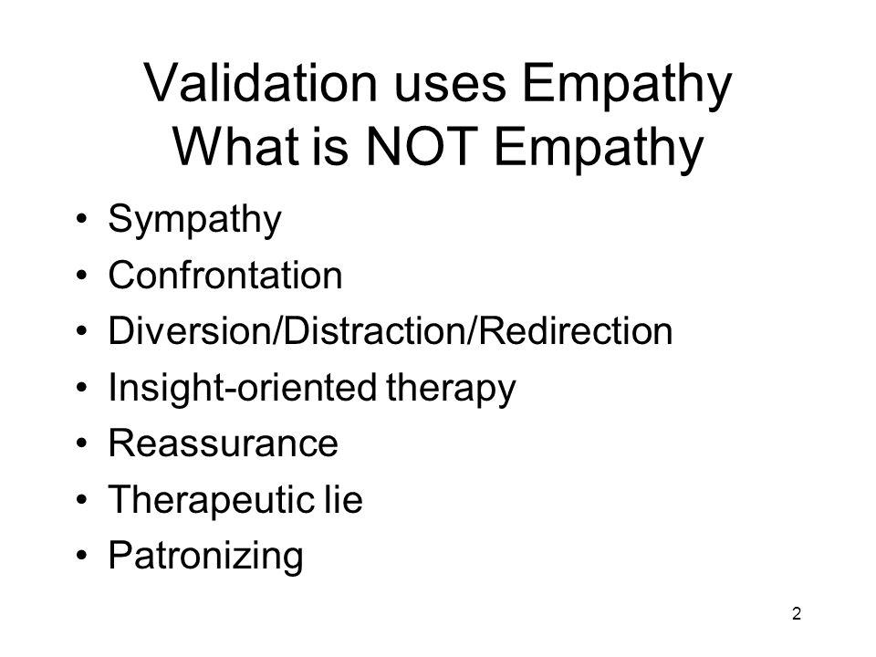 2 Validation uses Empathy What is NOT Empathy Sympathy Confrontation Diversion/Distraction/Redirection Insight-oriented therapy Reassurance Therapeutic lie Patronizing