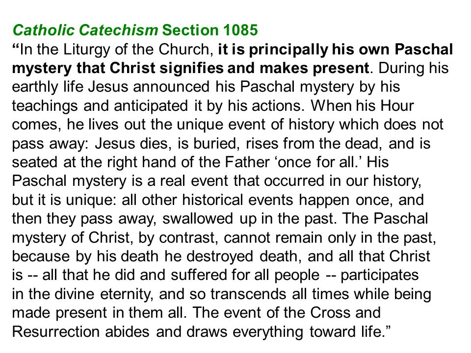 Catholic Catechism Section 1085 In the Liturgy of the Church, it is principally his own Paschal mystery that Christ signifies and makes present.
