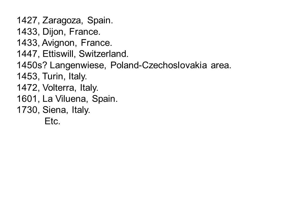 1427, Zaragoza, Spain. 1433, Dijon, France. 1433, Avignon, France. 1447, Ettiswill, Switzerland. 1450s? Langenwiese, Poland-Czechoslovakia area. 1453,