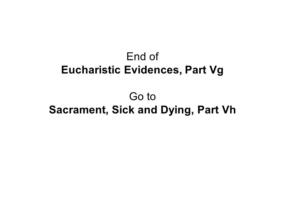 End of Eucharistic Evidences, Part Vg Go to Sacrament, Sick and Dying, Part Vh