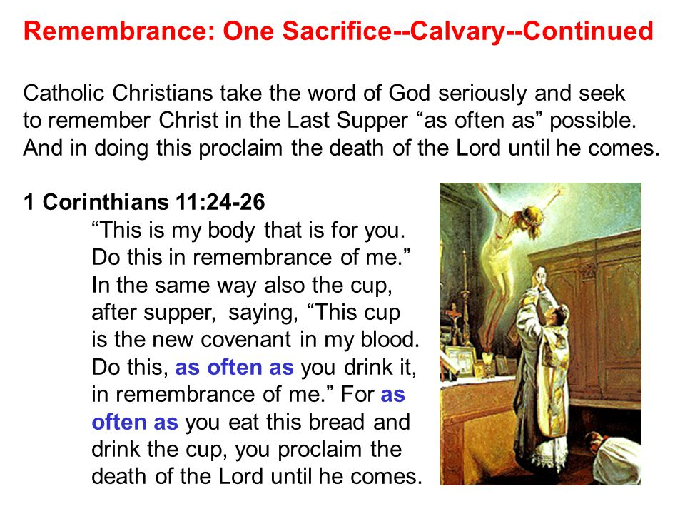 Remembrance: One Sacrifice--Calvary--Continued Catholic Christians take the word of God seriously and seek to remember Christ in the Last Supper as often as possible.