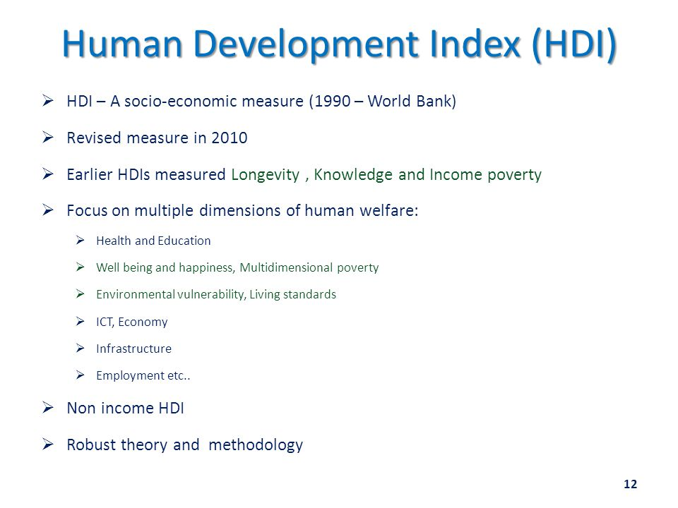 Human Development Index (HDI)  HDI – A socio-economic measure (1990 – World Bank)  Revised measure in 2010  Earlier HDIs measured Longevity, Knowledge and Income poverty  Focus on multiple dimensions of human welfare:  Health and Education  Well being and happiness, Multidimensional poverty  Environmental vulnerability, Living standards  ICT, Economy  Infrastructure  Employment etc..
