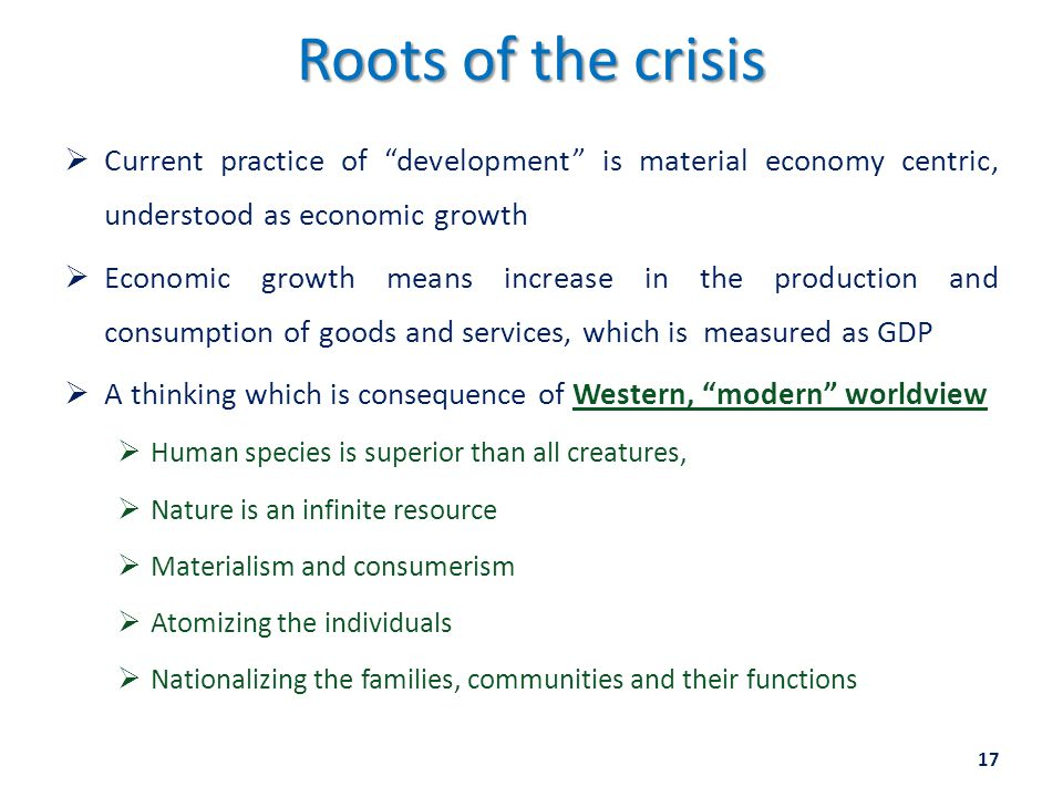Roots of the crisis  Current practice of development is material economy centric, understood as economic growth  Economic growth means increase in the production and consumption of goods and services, which is measured as GDP  A thinking which is consequence of Western, modern worldview  Human species is superior than all creatures,  Nature is an infinite resource  Materialism and consumerism  Atomizing the individuals  Nationalizing the families, communities and their functions 17