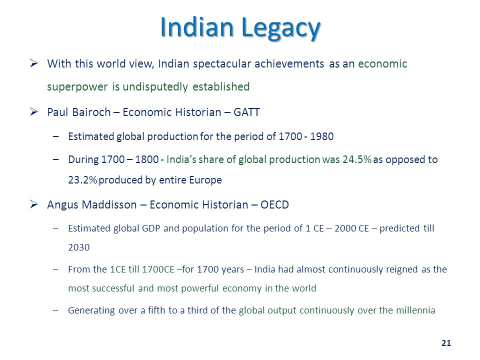 Indian Legacy  With this world view, Indian spectacular achievements as an economic superpower is undisputedly established  Paul Bairoch – Economic Historian – GATT –Estimated global production for the period of 1700 - 1980 –During 1700 – 1800 - India's share of global production was 24.5% as opposed to 23.2% produced by entire Europe  Angus Maddisson – Economic Historian – OECD –Estimated global GDP and population for the period of 1 CE – 2000 CE – predicted till 2030 –From the 1CE till 1700CE –for 1700 years – India had almost continuously reigned as the most successful and most powerful economy in the world –Generating over a fifth to a third of the global output continuously over the millennia 21
