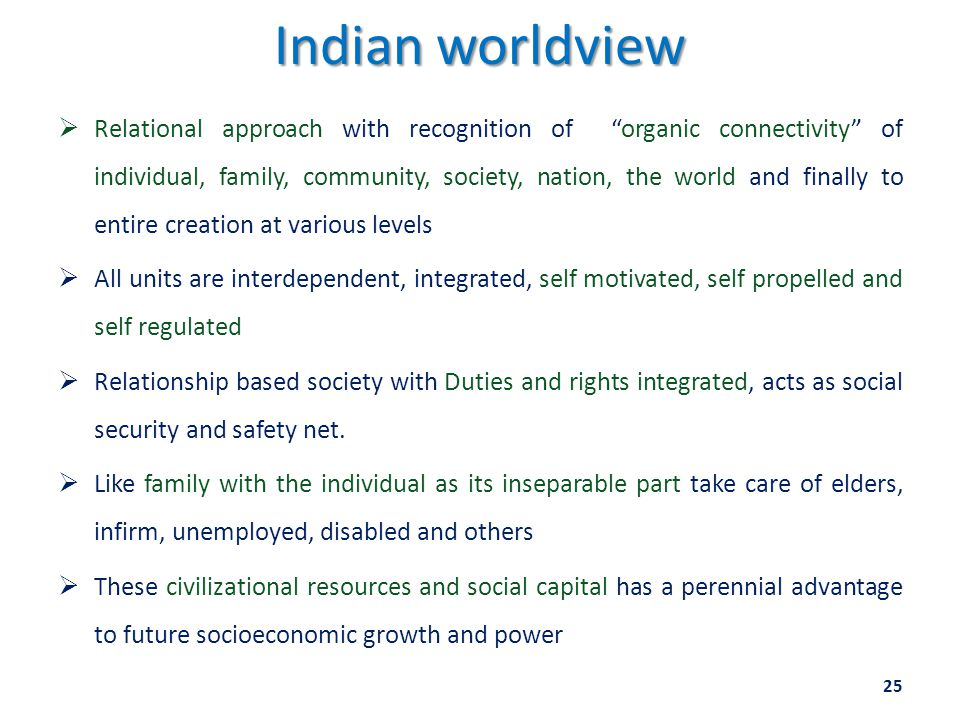 Indian worldview  Relational approach with recognition of organic connectivity of individual, family, community, society, nation, the world and finally to entire creation at various levels  All units are interdependent, integrated, self motivated, self propelled and self regulated  Relationship based society with Duties and rights integrated, acts as social security and safety net.