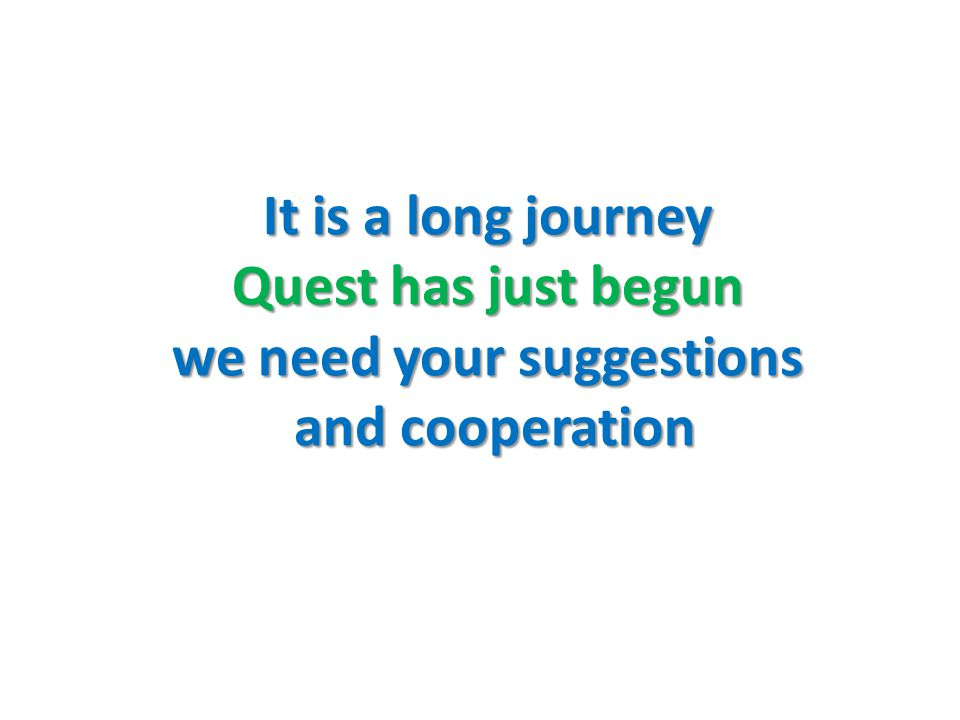 It is a long journey Quest has just begun we need your suggestions and cooperation