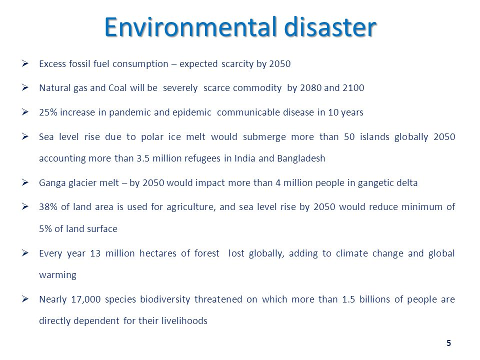 Environmental disaster  Excess fossil fuel consumption – expected scarcity by 2050  Natural gas and Coal will be severely scarce commodity by 2080 and 2100  25% increase in pandemic and epidemic communicable disease in 10 years  Sea level rise due to polar ice melt would submerge more than 50 islands globally 2050 accounting more than 3.5 million refugees in India and Bangladesh  Ganga glacier melt – by 2050 would impact more than 4 million people in gangetic delta  38% of land area is used for agriculture, and sea level rise by 2050 would reduce minimum of 5% of land surface  Every year 13 million hectares of forest lost globally, adding to climate change and global warming  Nearly 17,000 species biodiversity threatened on which more than 1.5 billions of people are directly dependent for their livelihoods 5