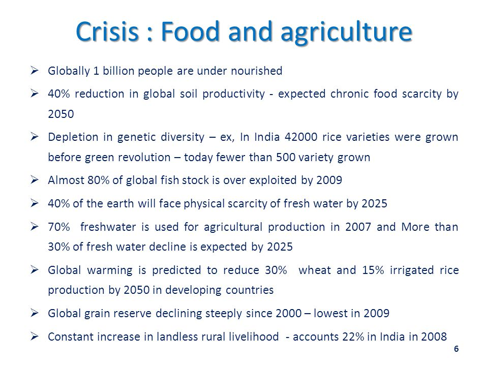 Crisis : Food and agriculture  Globally 1 billion people are under nourished  40% reduction in global soil productivity - expected chronic food scarcity by 2050  Depletion in genetic diversity – ex, In India 42000 rice varieties were grown before green revolution – today fewer than 500 variety grown  Almost 80% of global fish stock is over exploited by 2009  40% of the earth will face physical scarcity of fresh water by 2025  70% freshwater is used for agricultural production in 2007 and More than 30% of fresh water decline is expected by 2025  Global warming is predicted to reduce 30% wheat and 15% irrigated rice production by 2050 in developing countries  Global grain reserve declining steeply since 2000 – lowest in 2009  Constant increase in landless rural livelihood - accounts 22% in India in 2008 6