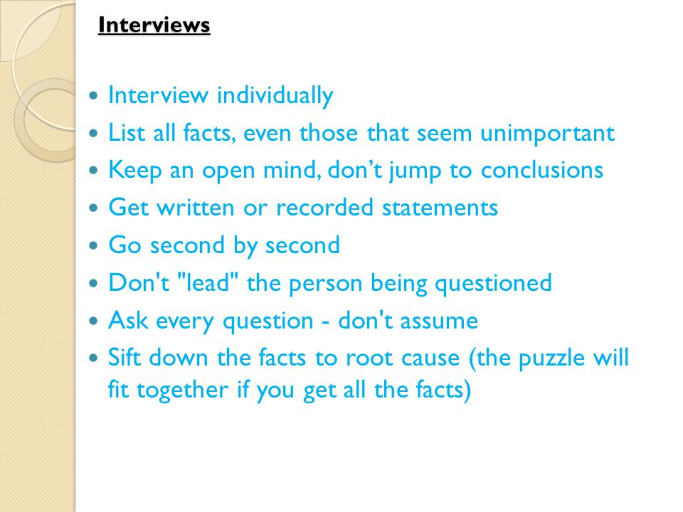 Interviews Interview individually List all facts, even those that seem unimportant Keep an open mind, don't jump to conclusions Get written or recorded statements Go second by second Don t lead the person being questioned Ask every question - don t assume Sift down the facts to root cause (the puzzle will fit together if you get all the facts)