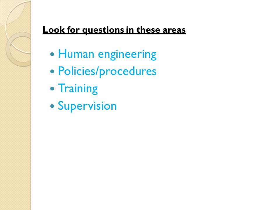 Look for questions in these areas Human engineering Policies/procedures Training Supervision