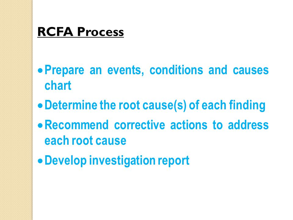 RCFA Process  Prepare an events, conditions and causes chart  Determine the root cause(s) of each finding  Recommend corrective actions to address each root cause  Develop investigation report