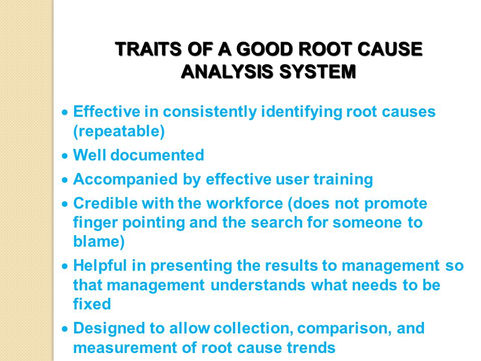 TRAITS OF A GOOD ROOT CAUSE ANALYSIS SYSTEM  Effective in consistently identifying root causes (repeatable)  Well documented  Accompanied by effective user training  Credible with the workforce (does not promote finger pointing and the search for someone to blame)  Helpful in presenting the results to management so that management understands what needs to be fixed  Designed to allow collection, comparison, and measurement of root cause trends