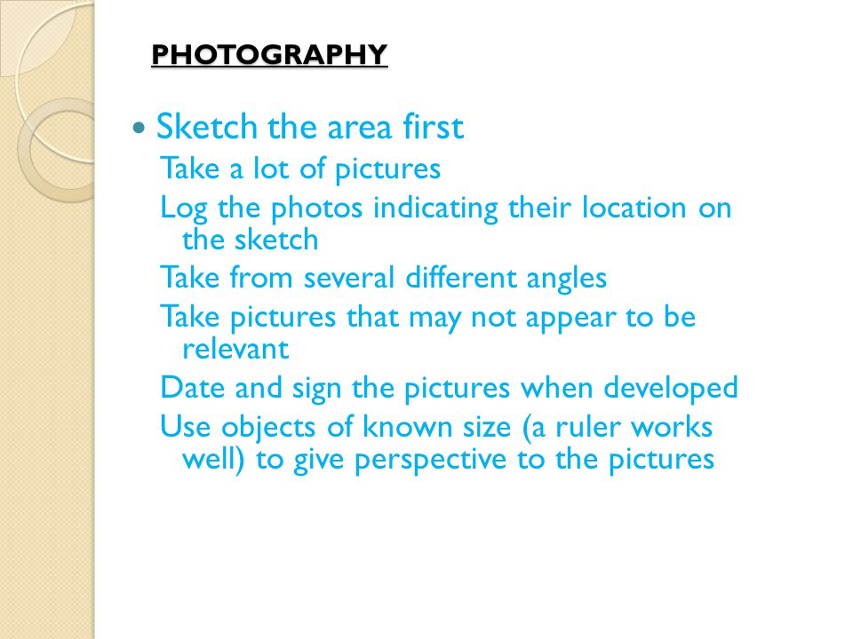 PHOTOGRAPHY Sketch the area first Take a lot of pictures Log the photos indicating their location on the sketch Take from several different angles Take pictures that may not appear to be relevant Date and sign the pictures when developed Use objects of known size (a ruler works well) to give perspective to the pictures