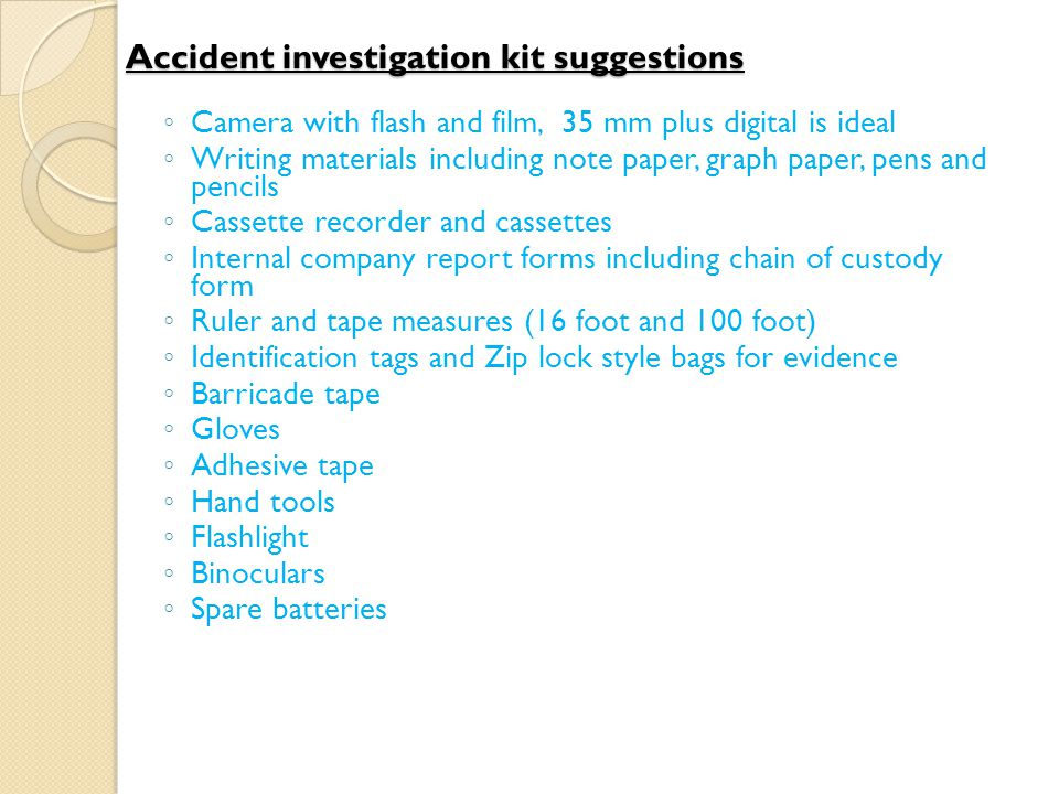 Accident investigation kit suggestions ◦ Camera with flash and film, 35 mm plus digital is ideal ◦ Writing materials including note paper, graph paper, pens and pencils ◦ Cassette recorder and cassettes ◦ Internal company report forms including chain of custody form ◦ Ruler and tape measures (16 foot and 100 foot) ◦ Identification tags and Zip lock style bags for evidence ◦ Barricade tape ◦ Gloves ◦ Adhesive tape ◦ Hand tools ◦ Flashlight ◦ Binoculars ◦ Spare batteries