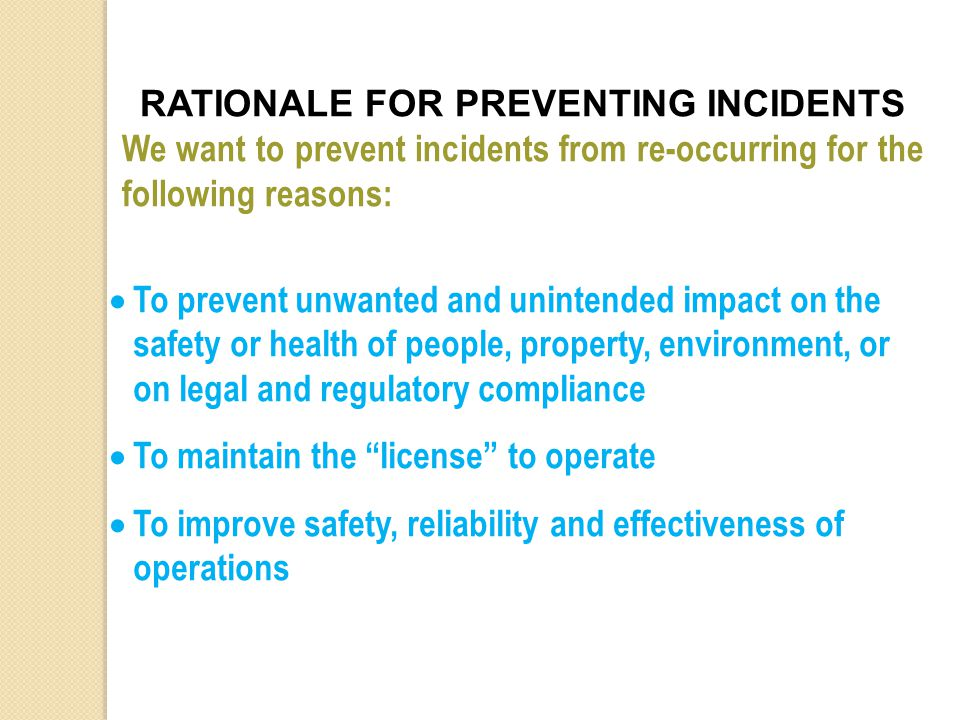 RATIONALE FOR PREVENTING INCIDENTS We want to prevent incidents from re-occurring for the following reasons:  To prevent unwanted and unintended impact on the safety or health of people, property, environment, or on legal and regulatory compliance  To maintain the license to operate  To improve safety, reliability and effectiveness of operations
