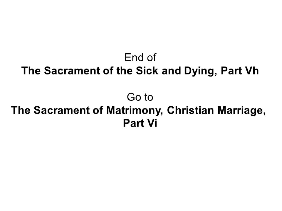 End of The Sacrament of the Sick and Dying, Part Vh Go to The Sacrament of Matrimony, Christian Marriage, Part Vi