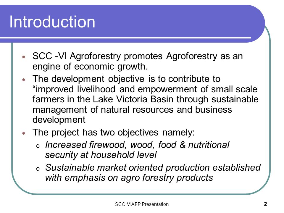 SCC-VIAFP Presentation2 Introduction  SCC -VI Agroforestry promotes Agroforestry as an engine of economic growth.