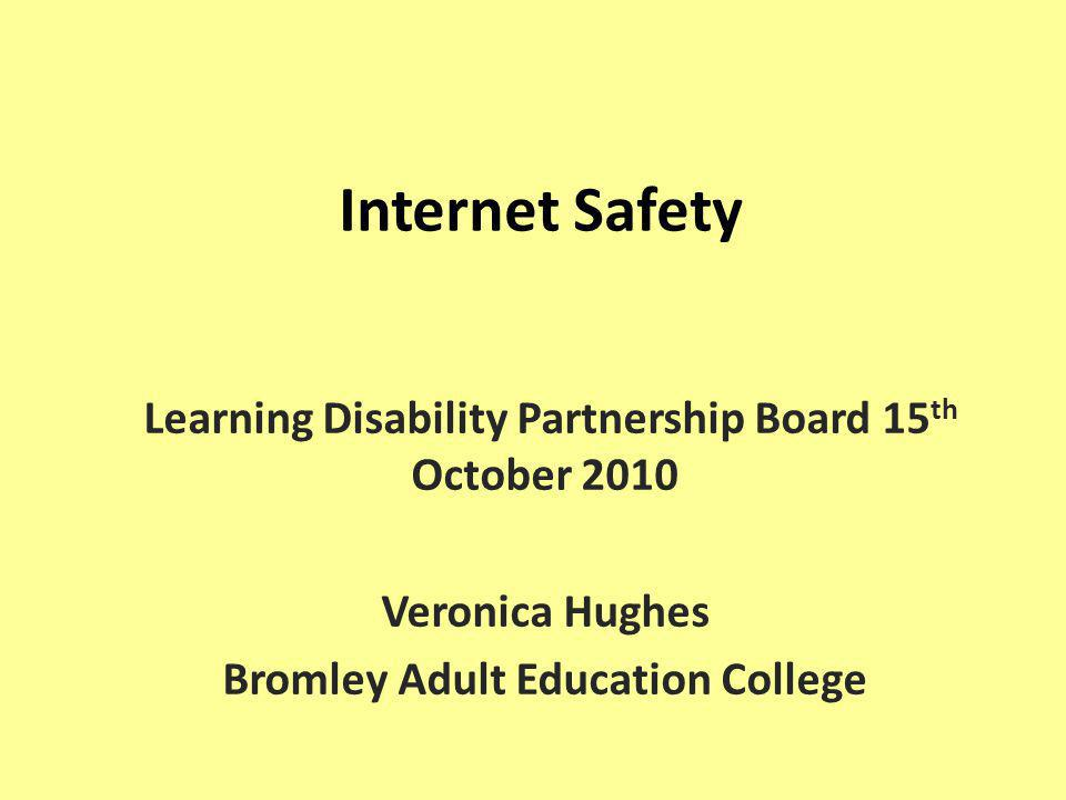 Internet Safety Learning Disability Partnership Board 15 th October 2010 Veronica Hughes Bromley Adult Education College