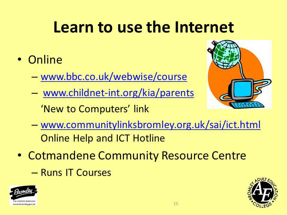 Learn to use the Internet Online – www.bbc.co.uk/webwise/course www.bbc.co.uk/webwise/course – www.childnet-int.org/kia/parentswww.childnet-int.org/kia/parents 'New to Computers' link – www.communitylinksbromley.org.uk/sai/ict.html Online Help and ICT Hotline www.communitylinksbromley.org.uk/sai/ict.html Cotmandene Community Resource Centre – Runs IT Courses 15