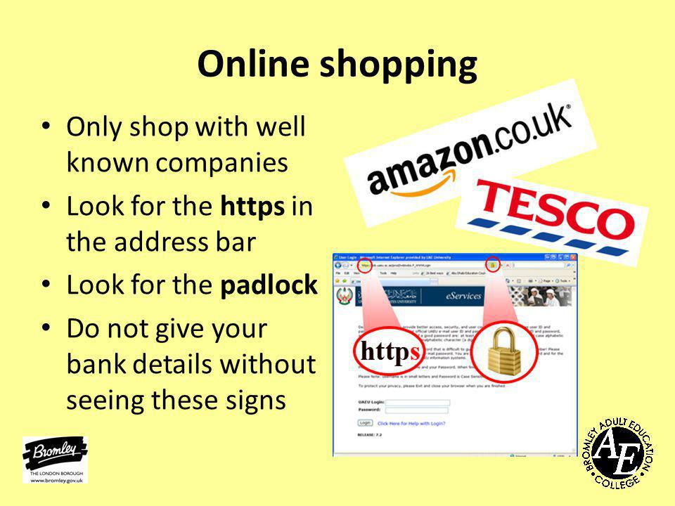 Online shopping Only shop with well known companies Look for the https in the address bar Look for the padlock Do not give your bank details without seeing these signs 9