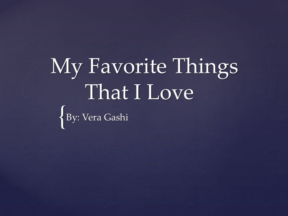 { My Favorite Things That I Love My Favorite Things That I Love By: Vera Gashi