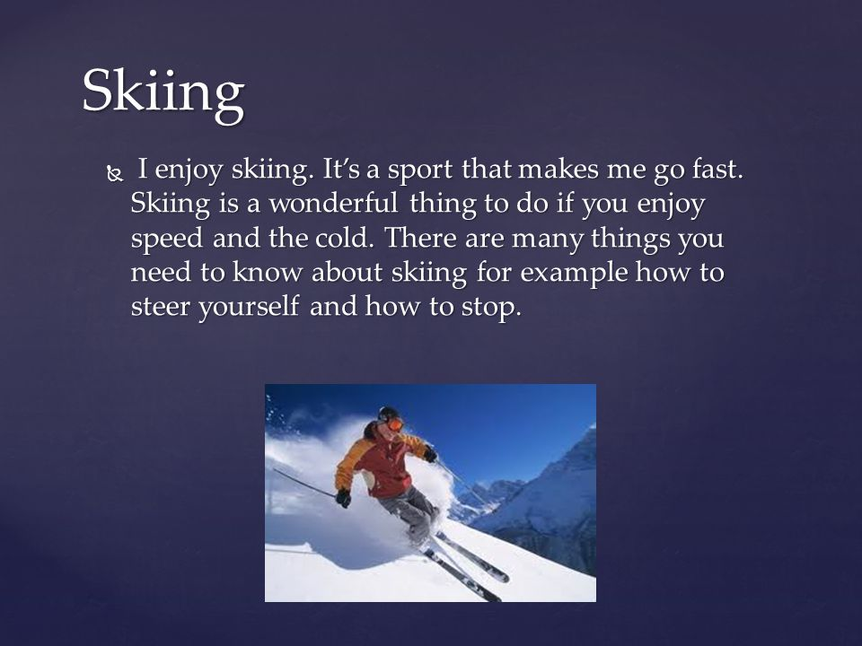 I enjoy skiing. It's a sport that makes me go fast. Skiing is a wonderful thing to do if you enjoy speed and the cold. There are many things you nee