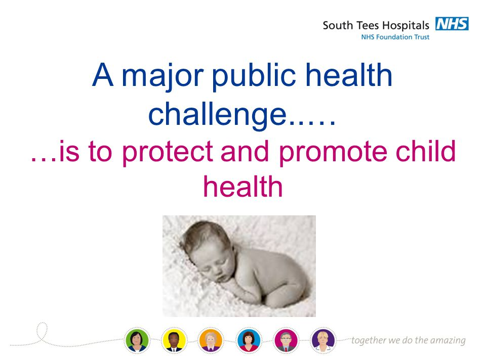 A major public health challenge..… …is to protect and promote child health