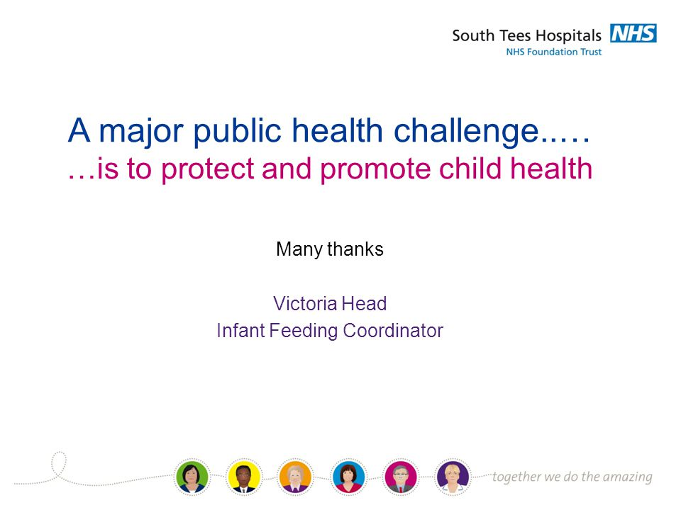 Many thanks Victoria Head Infant Feeding Coordinator A major public health challenge..… …is to protect and promote child health