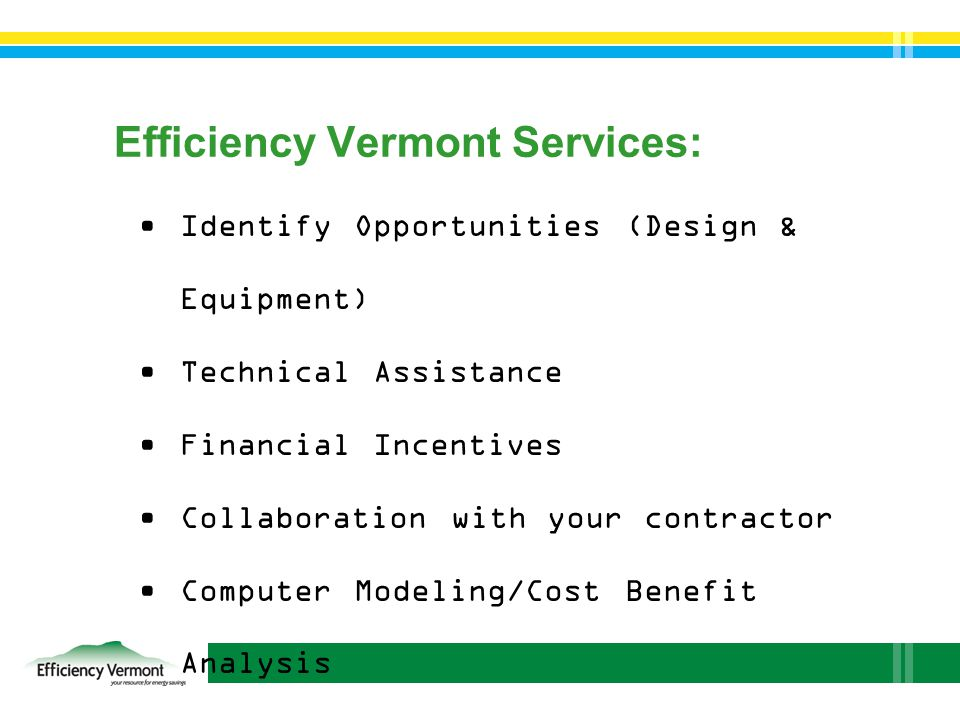 Efficiency Vermont Services: Identify Opportunities (Design & Equipment) Technical Assistance Financial Incentives Collaboration with your contractor Computer Modeling/Cost Benefit Analysis Financing Solutions