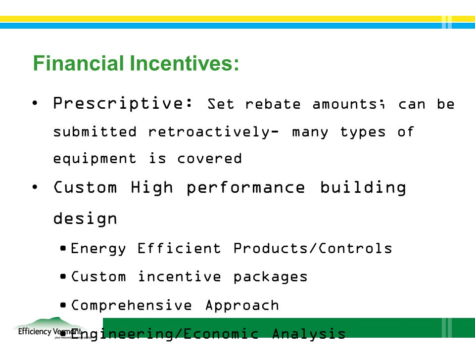 Financial Incentives: Prescriptive: Set rebate amounts; can be submitted retroactively- many types of equipment is covered Custom High performance building design Energy Efficient Products/Controls Custom incentive packages Comprehensive Approach Engineering/Economic Analysis Modeling/Collaboration w/Project Team