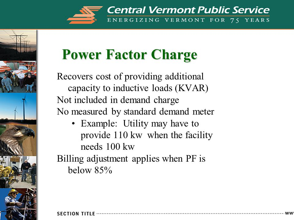 Power Factor Charge Recovers cost of providing additional capacity to inductive loads (KVAR) Not included in demand charge No measured by standard demand meter Example: Utility may have to provide 110 kw when the facility needs 100 kw Billing adjustment applies when PF is below 85%