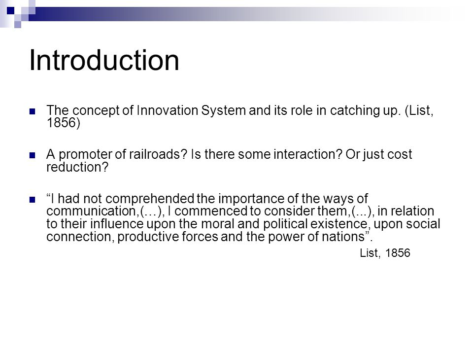 Introduction The concept of Innovation System and its role in catching up. (List, 1856) A promoter of railroads? Is there some interaction? Or just co